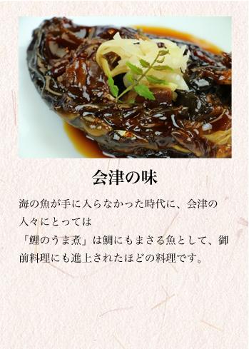 会津の味 海の魚が手に入らなかった時代に、会津の人々にとっては「鯉のうま煮」は鯛にもまさる魚として、御前料理にも進上されたほどの料理です。